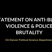 """Black background with white text """"STATEMENT ON ANTI-BLACK VIOLENCE & POLICE BRUTALITY"""" with gold text below """"CU Denver Political Science Department"""""""